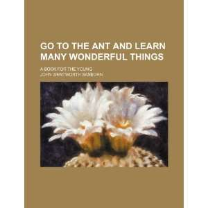 Go to the Ant and Learn Many Wonderful Things; A Book for