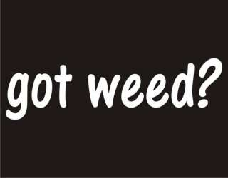 GOT WEED? Pot Weed Marijuana Adult Humor Funny T Shirt