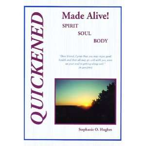 Quickened Made Alive! Spirit, Soul, Body: Stephanie O Hughes