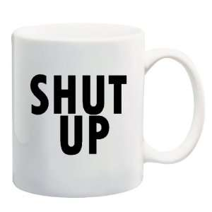 SHUT UP Mug Coffee Cup 11 oz