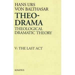 Theo Drama: Theological Dramatic Theory, Vol. V: The Last
