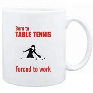 Mug White  BORN TO Table Tennis , FORCED TO WORK  / SIGN